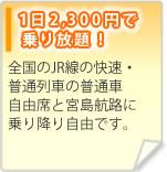 1日2,300円で乗り放題!全国のJR線の快速・普通列車の普通車自由席と宮島航路に乗り降り自由です。