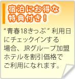 """宿泊にお得な特典付き!""""青春18きっぷ""""利用日にチェックインする場合、JRグループ加盟ホテルを割引価格でご利用になれます。"""
